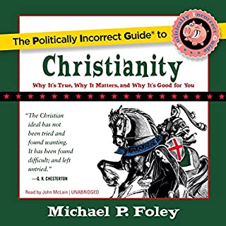 The Politically Incorrect Guide to Christianity     Why It's True, Why It Matters, and Why It's Good for You              By:                                                                                                                                 Michael P. Foley                               Narrated by:                                                                                                                                 John McLain                      Length: 10 hrs and 15 mins     16 ratings     Overall 4.5