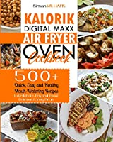 Kalorik Digital Maxx Air Fryer Oven Cookbook: 500+ Quick, Easy and Healthy Mouth-Watering Recipes to Grill, Bake, Fry and Roast Delicious Family Meals.