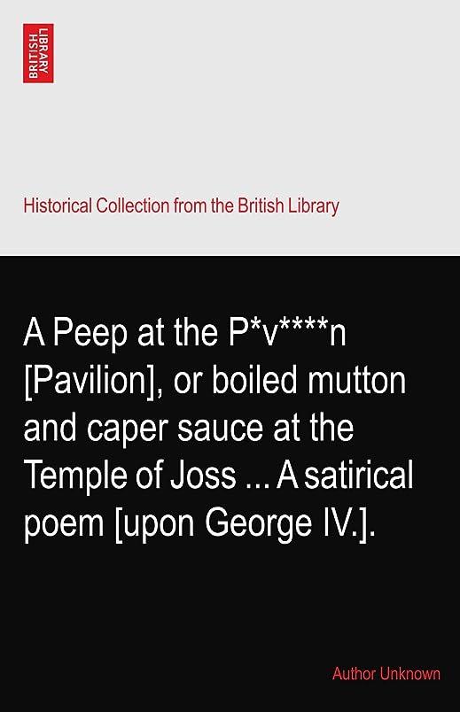 秘書失礼依存A Peep at the P*v****n [Pavilion], or boiled mutton and caper sauce at the Temple of Joss ... A satirical poem [upon George IV.].