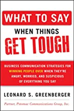 What to Say When Things Get Tough: Business Communication Strategies for Winning People Over When They're Angry, Worried a...