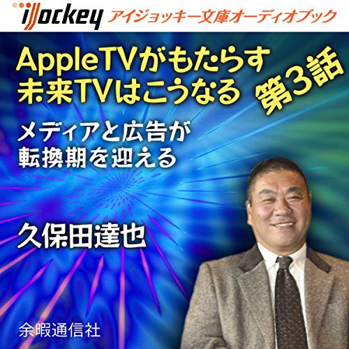 AppleTVがもたらす未来TVはこうなる 第3話メディアと広告が転換期を迎える | 久保田 達也