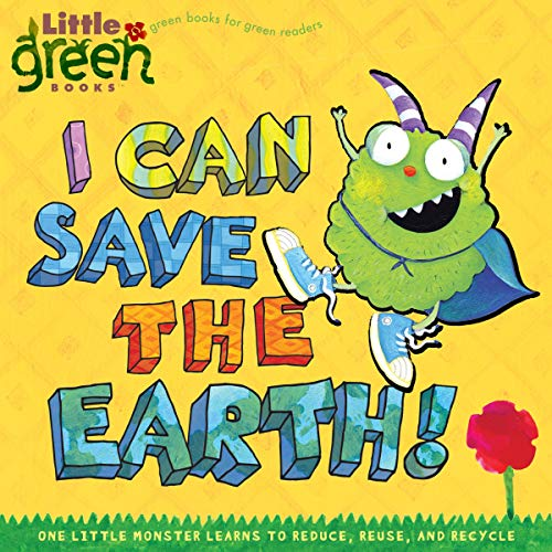 I Can Save the Earth!: One Little Monster Learns to Reduce, Reuse, a...