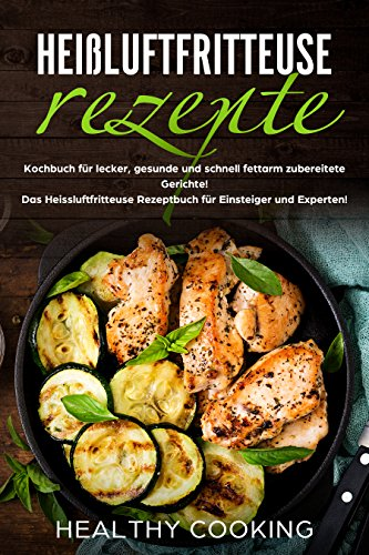 Heißluftfritteuse Rezepte: Kochbuch für lecker, gesunde und schnell fettarm zubereitete Gerichte! Das Heissluftfritteuse Rezeptbuch für Einsteiger und Experten!