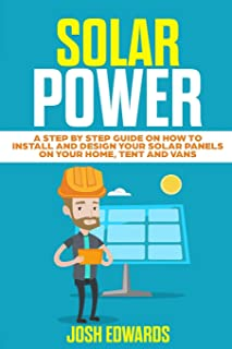 Solar Power: A Step by Step Guide on How to Install and Design Your Solar Panels on Your Home, Tent and Vans