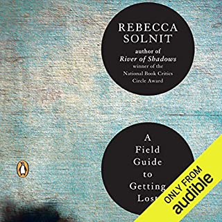 A Field Guide to Getting Lost                   By:                                                                                                                                 Rebecca Solnit                               Narrated by:                                                                                                                                 Rebecca Solnit                      Length: 4 hrs and 51 mins     194 ratings     Overall 4.0