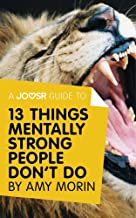 A Joosr Guide to... 13 Things Mentally Strong People Don't Do by Amy Morin: Take Back Your Power, Embrace Change, Face You...