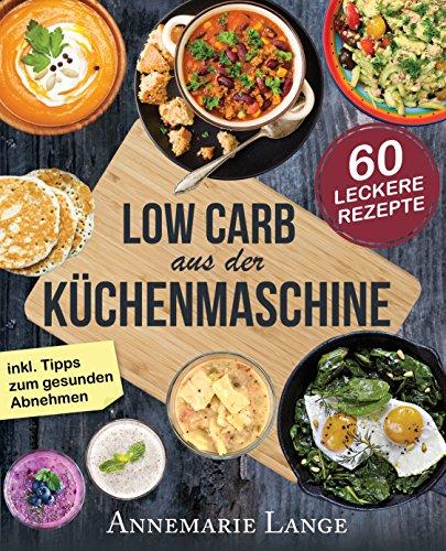 Low Carb aus der Küchenmaschine: Das Kochbuch mit 60 leckeren und leichten Rezepten - Wie Sie sich gesund ernähren und abnehmen