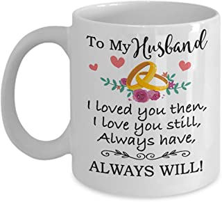 For Husband - To My Husband Love You Still Coffee Mug & Cup - 11oz Novelty Ceramic Cup - Perfect Present For Christmas, Birthday, Anniversary, Xmas, Fathers Day For Him