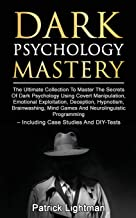 Dark Psychology Mastery: Master The Secrets Of Dark Psychology Using Covert Manipulation, Emotional Exploitation, Deception, Hypnotism, Brainwashing, Mind Games And Neurolinguistic Programming