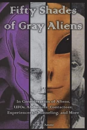 Fifty Shades of Gray Aliens: In Consideration of Aliens, Ufos, Billy Meier, Erich Von Daniken, Robert Temple, Travis Walton, Whitley Strieber, Ancient Aliens, Manly P Hall and More