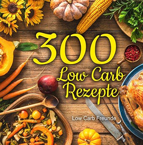 300 Low Carb Rezepte: Das große Kochbuch mit wenig Kohlenhydraten und einfachen Zutaten zum Abnehmen und Genießen (geeignet für Faule und Berufstätige, High Fat)