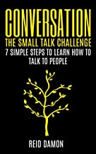 Conversation: The Small Talk Challenge: 7 Simple Steps to Learn How to Talk to People
