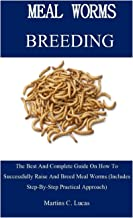 Meal Worm Breeding: The Best And Complete Guide On How To Successfully Raise And Breed Meal Worms (Includes Step-By-Step P...