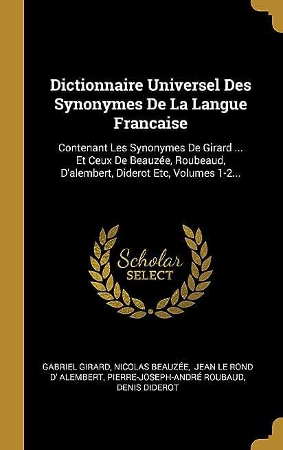 Dictionnaire Universel Des Synonymes de la Langue Francaise: Contenant Les Synonymes de Girard ... Et Ceux de Beauzée, Roubeaud, d'Alembert, Diderot Etc, Volumes 1-2...
