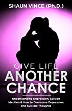 GIVE LIFE ANOTHER CHANCE: Understanding Depression, Suicide Ideation & How to Overcome Depression and Suicidal Thoughts