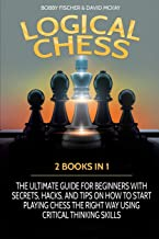 Logical Chess: 2 Books in 1: The Ultimate Guide for Beginners with Secrets, Hacks, and Tips on How to Start Playing Chess ...