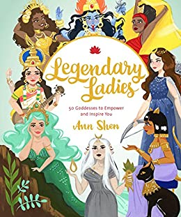 Legendary Ladies: 50 Goddesses to Empower and Inspire You by [Ann Shen]