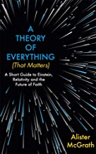 A Theory of Everything (that Matters): A Short Guide to Einstein, Relativity and the Future of Faith