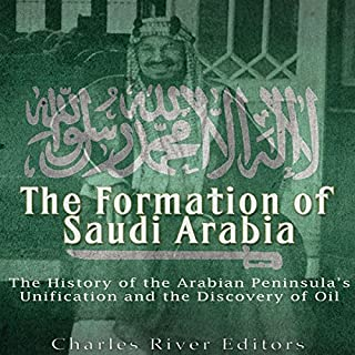 The Formation of Saudi Arabia     The History of the Arabian Peninsula's Unification and the Discovery of Oil              By:                                                                                                                                 Charles River Editors                               Narrated by:                                                                                                                                 Ken Teutsch                      Length: 1 hr and 28 mins     9 ratings     Overall 4.0