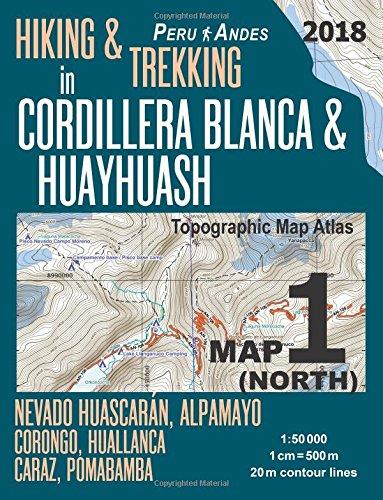 Hiking & Trekking in Cordillera Blanca & Huayhuash Map 1 North Nevado Huascaran, Alpamayo, Corongo, Huallanca, Caraz, Pomabamba Topographic Map Atlas ... & Walks Topographic Map [Lingua Inglese]