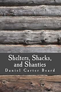 Shelters, Shacks, and Shanties: A Guide to Building Shelters in the Wilderness (Illustrated)