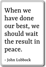 When we have done our best, we should wait the... - John Lubbock - quotes fridge magnet, White