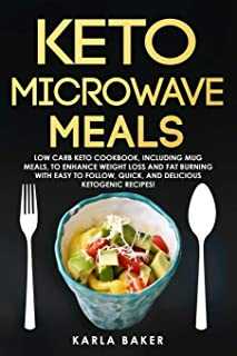 Keto Microwave Meals: Low Carb Keto Cookbook, Including Mug Meals To Enhance Weight Loss And Fat Burning With Easy To Foll...