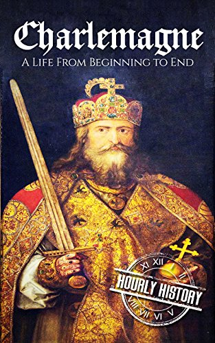 Charlemagne: A Life From Beginning to End (Biographies of French Royalty Book 1)