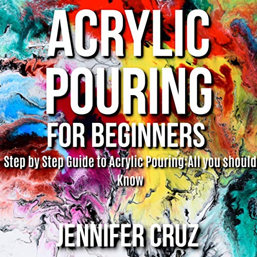 Acrylic Pouring for Beginners: Step by Step Guide to Acrylic Pouring: All You Should Know cover art