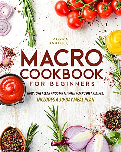 Macro Cookbook for Beginners: How to Get Lean and Stay Fit with Macro Diet Recipes. Includes a 30-Day Meal Plan