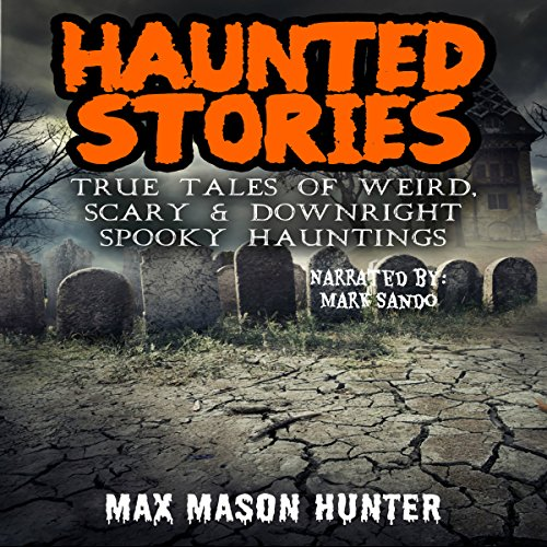 Haunted Stories: True Tales of Weird, Scary, & Downright Spooky Hauntings... cover art