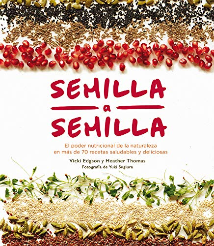 Semilla a semilla: El Poder Nutricional de la Naturaleza En Más de 70 Recetas Saludables Y Deliciosas