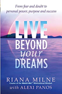 Live Beyond Your Dreams: From Fear and Doubt to Personal Power, Purpose and Success (Volume 1)