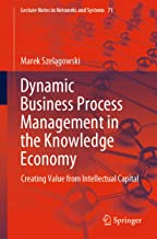 Dynamic Business Process Management in the Knowledge Economy: Creating Value from Intellectual Capital (Lecture Notes in Networks and Systems Book 71)