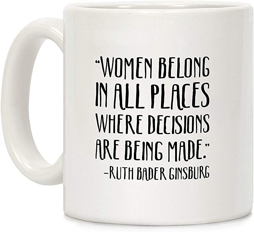 LookHUMAN Women Belong In Places Where Decisions Are Being Made RBG Quote White 11 Ounce Ceramic Coffee Mug