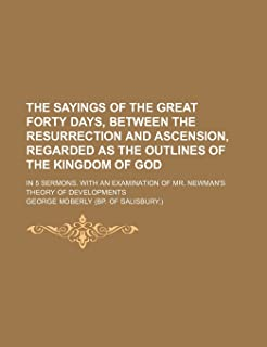 The Sayings of the Great Forty Days, Between the Resurrection and Ascension, Regarded as the Outlines of the Kingdom of Go...