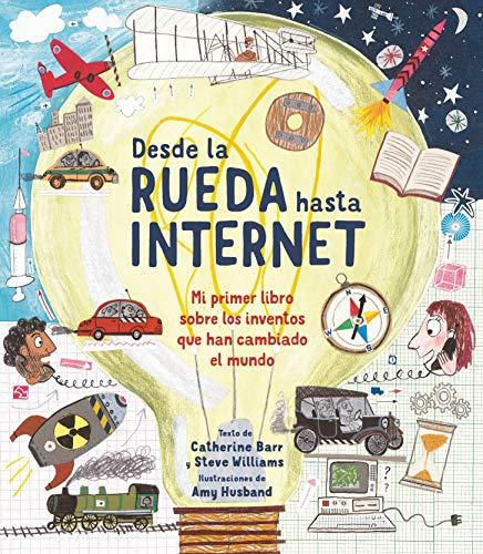 Desde la rueda hasta internet: Mi primer libro sobre los inventos que han cambiado el mundo (A trave´s del tiempo)
