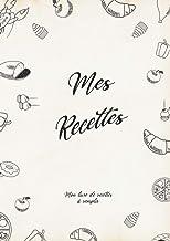 Mon Livre de Recette à Remplir: 120 Pages à Compléter, Format A4 (French Edition)
