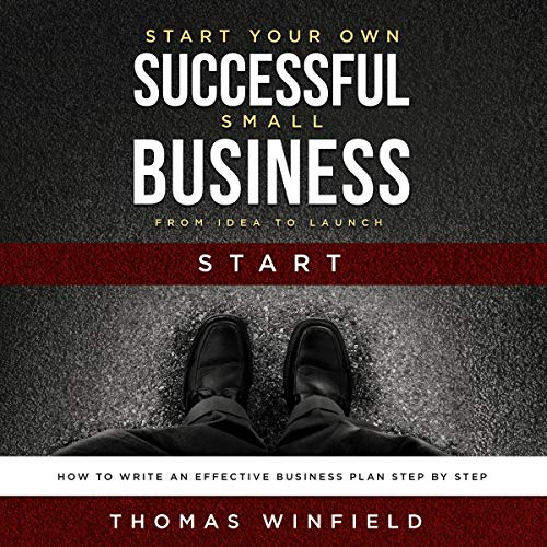 Start Your Own Successful Small Business - From Idea to Launch: How to Write an Effective Business Plan Step by Step audiobook cover art