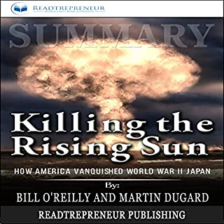 Summary: Killing the Rising Sun     How America Vanquished World War II Japan              By:                                                                                                                                 Readtrepreneur Publishing                               Narrated by:                                                                                                                                 Teague Dean                      Length: 1 hr and 25 mins     25 ratings     Overall 5.0