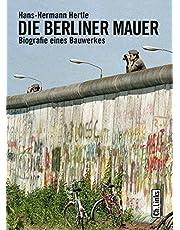 Die Berliner Mauer: Biografie eines Bauwerkes
