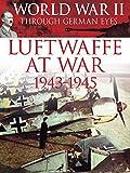 World War II Through German Eyes: Luftwaffe at War 1943-1945