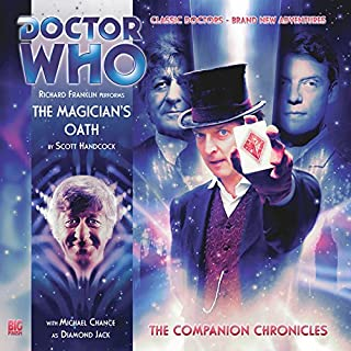 Doctor Who - The Companion Chronicles - The Magician's Oath                   By:                                                                                                                                 Scott Handcock                               Narrated by:                                                                                                                                 Richard Franklin,                                                                                        Michael Chance                      Length: 1 hr and 17 mins     Not rated yet     Overall 0.0