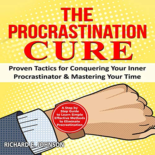 The Procrastination Cure: A Step by Step Guide to Learn Simple Effective Methods to Eliminate Procrastination cover art