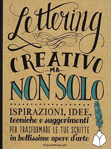 Lettering creativo ma non solo. Ispirazioni, idee, tecniche e suggerimenti per trasformare le tue scritte in bellissime opere d'arte
