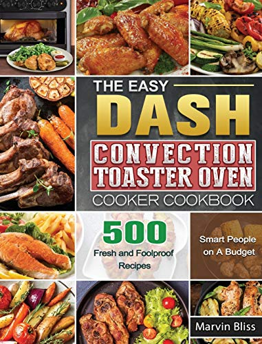The Easy DASH Convection Toaster Oven Cooker Cookbook: 500 Fresh and Foolproof Recipes for Smart People on A Budget