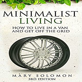 Minimalistic Living     How to Live in a Van and Get off the Grid              By:                                                                                                                                 Mary Solomon                               Narrated by:                                                                                                                                 Michael Dale Cato                      Length: 2 hrs and 46 mins     11 ratings     Overall 3.9