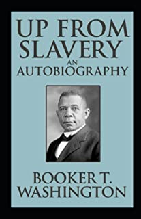Up from Slavery: An Autobiography by Booker T. Washington (Annotated Edition)