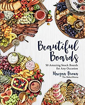 Beautiful Boards  50 Amazing Snack Boards for Any Occasion