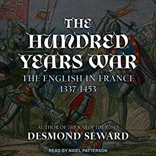 The Hundred Years War     The English in France 1337-1453              By:                                                                                                                                 Desmond Seward                               Narrated by:                                                                                                                                 Nigel Patterson                      Length: 8 hrs and 25 mins     2 ratings     Overall 5.0